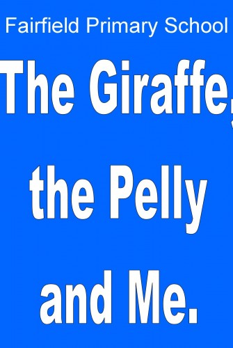 2019 – Fairfield Primary School <br>The Giraffe, The Pelly and Me <br>